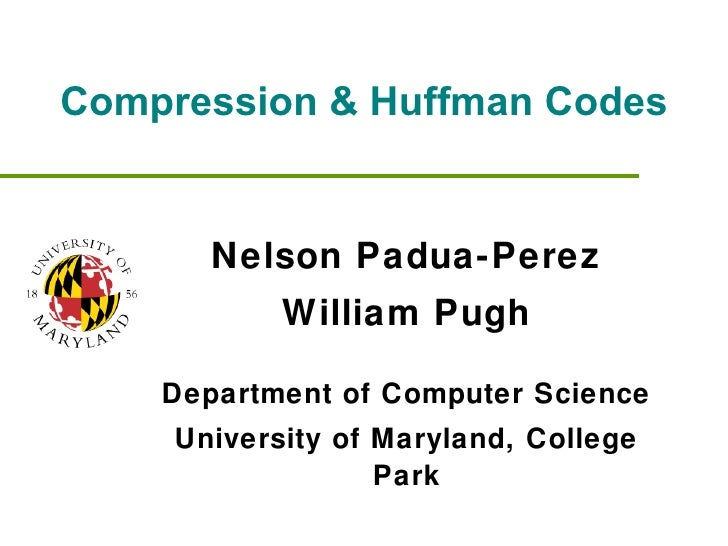 Compression & Huffman Codes Nelson Padua-Perez William Pugh Department of Computer Science University of Maryland, College...