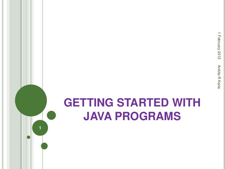 1 February 2012                           Ankita R Karia    GETTING STARTED WITH       JAVA PROGRAMS1