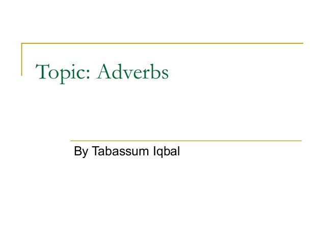 Topic: Adverbs By Tabassum Iqbal