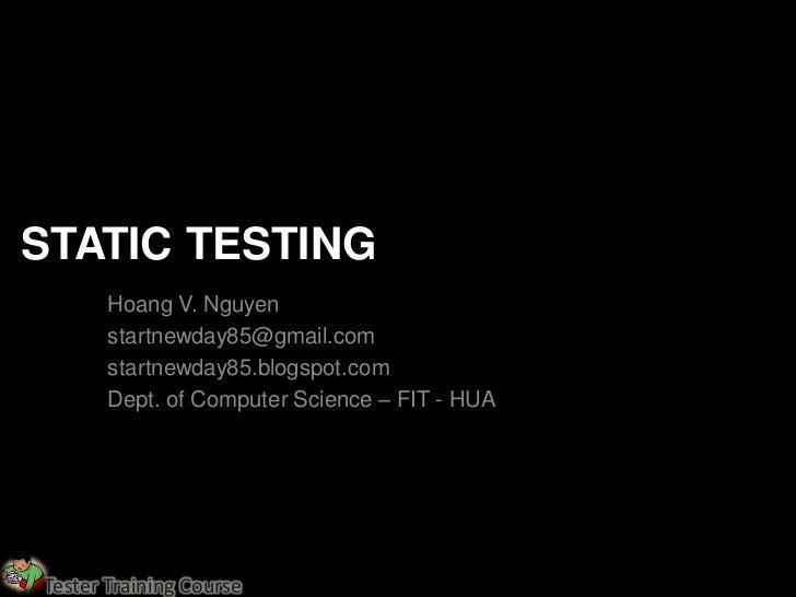 STATIC TESTING       Hoang V. Nguyen       startnewday85@gmail.com       startnewday85.blogspot.com       Dept. of Compute...