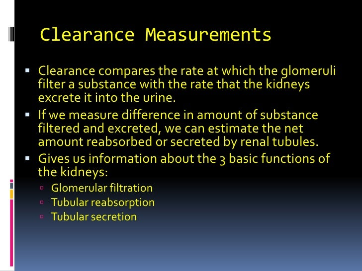 Clearance Measurements<br />Clearance compares the rate at which the glomeruli filter a substance with the rate that the k...