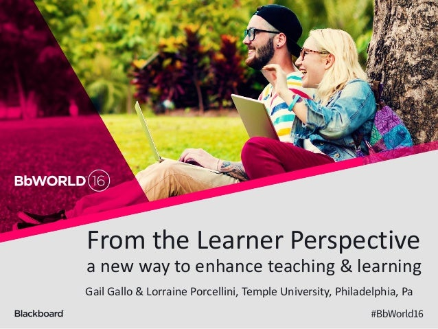 From the Learner Perspective a new way to enhance teaching & learning Gail Gallo & Lorraine Porcellini, Temple University,...