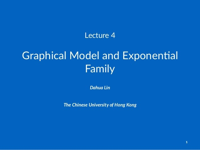 Lecture'4 Graphical)Model)and)Exponen1al) Family Dahua%Lin The$Chinese$University$of$Hong$Kong 1