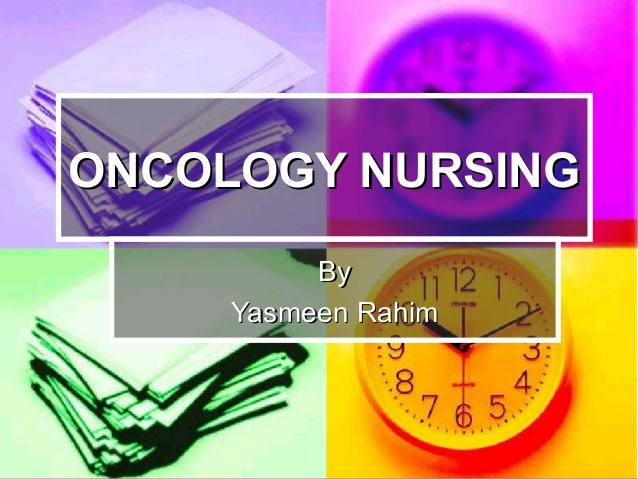 ONCOLOGY NURSINGONCOLOGY NURSING ByBy Yasmeen RahimYasmeen Rahim