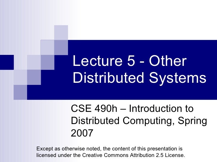 Lecture 5 - Other Distributed Systems CSE 490h – Introduction to Distributed Computing, Spring 2007 Except as otherwise no...