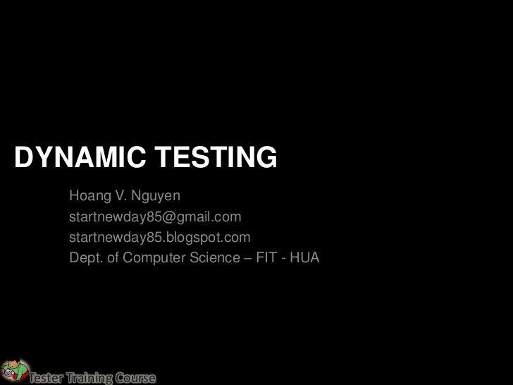 DYNAMIC TESTING       Hoang V. Nguyen       startnewday85@gmail.com       startnewday85.blogspot.com       Dept. of Comput...
