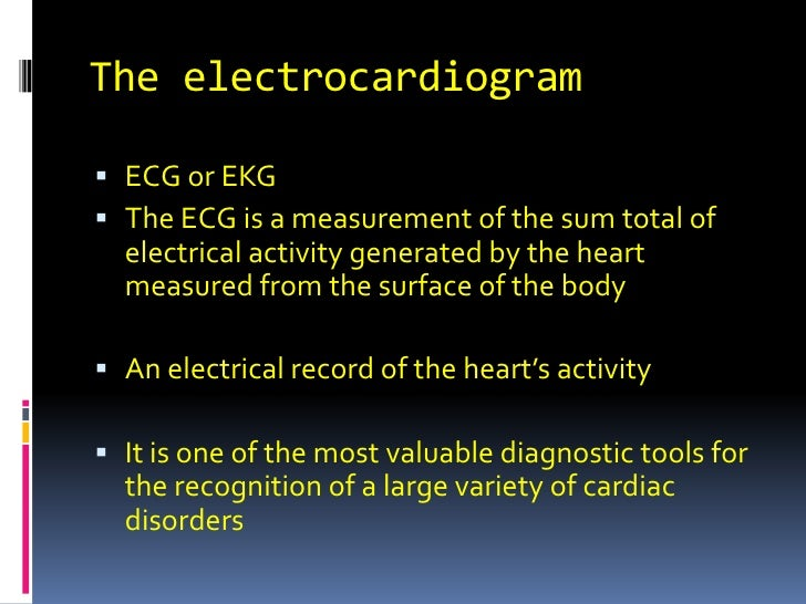 The electrocardiogram<br />ECG or EKG<br />The ECG is a measurement of the sum total of electrical activity generated by t...