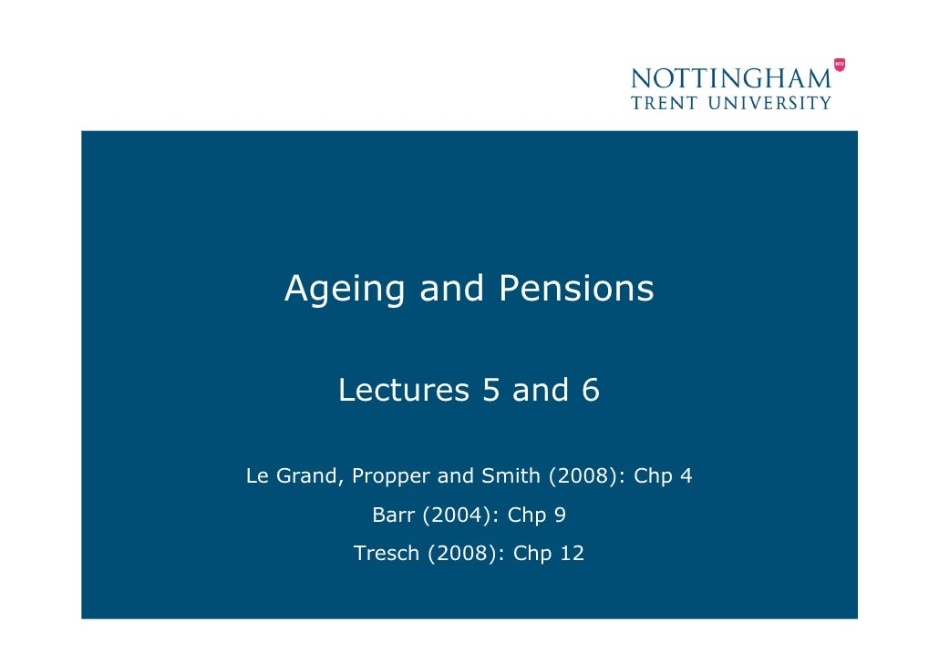 Ageing and Pensions          Lectures 5 and 6  Le Grand, Propper and Smith (2008): Chp 4            Barr (2004): Chp 9    ...