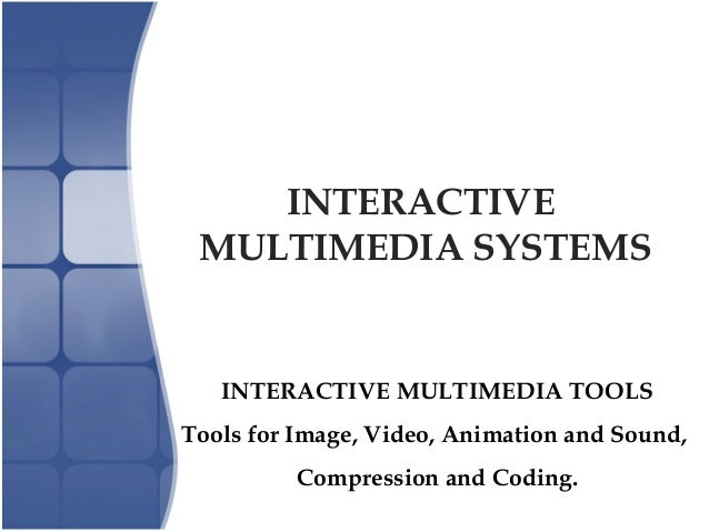 INTERACTIVE MULTIMEDIA SYSTEMS INTERACTIVE MULTIMEDIA TOOLS Tools for Image, Video, Animation and Sound, Compression and C...