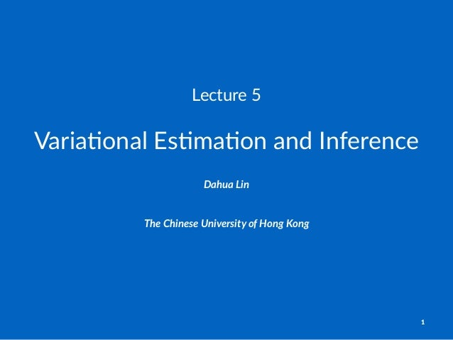 Lecture'5 Varia%onal)Es%ma%on)and)Inference Dahua%Lin The$Chinese$University$of$Hong$Kong 1