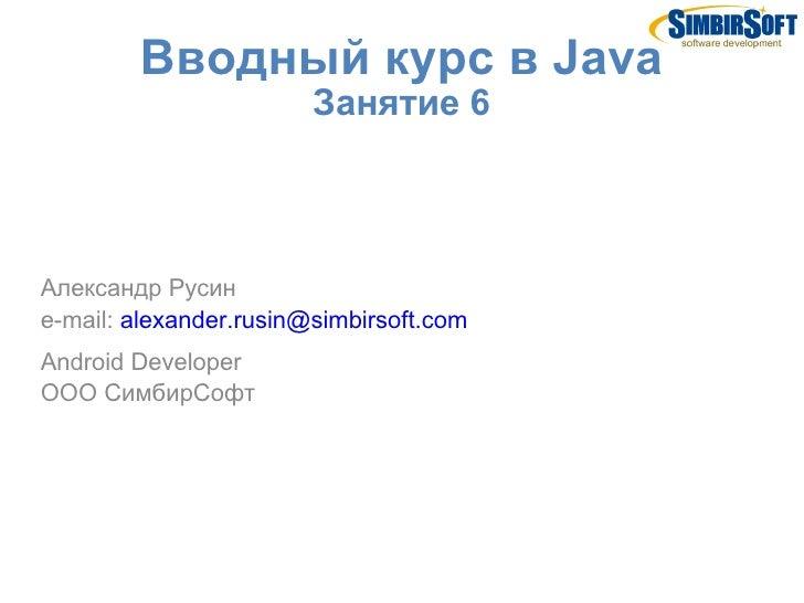 Вводный курс в Java                        Занятие 6Александр Русинe-mail: alexander.rusin@simbirsoft.comAndroid Developer...