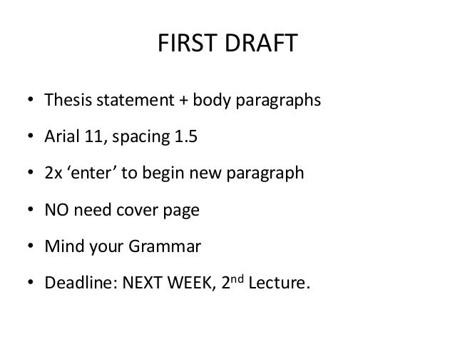 FIRST DRAFT • Thesis statement + body paragraphs • Arial 11, spacing 1.5 • 2x 'enter' to begin new paragraph  • NO need co...