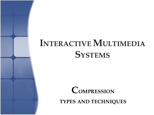 INTERACTIVE MULTIMEDIA SYSTEMS COMPRESSION TYPES AND TECHNIQUES