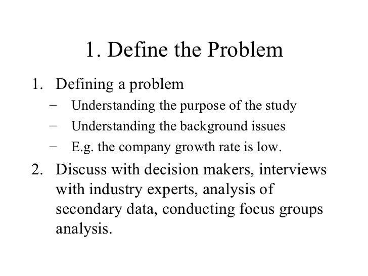 1. Define the Problem <ul><li>Defining a problem </li></ul><ul><ul><li>Understanding the purpose of the study </li></ul></...
