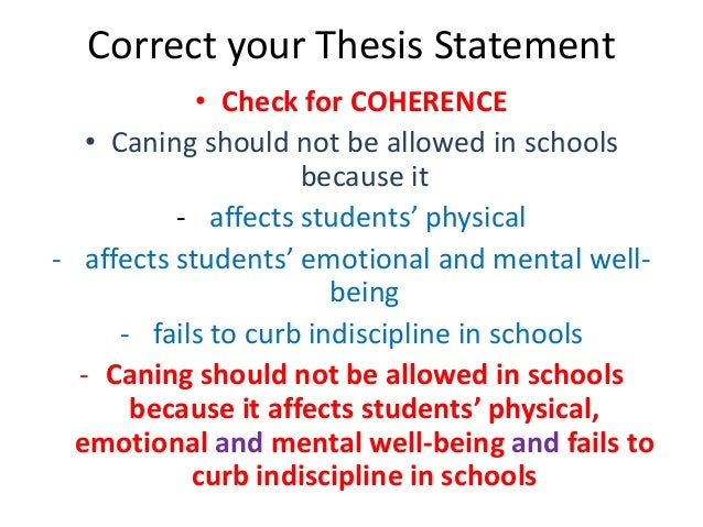 Correct your Thesis Statement • Check for COHERENCE • Caning should not be allowed in schools because it - affects student...