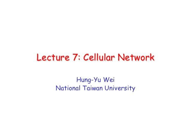 Lecture 7: Cellular NetworkLecture 7: Cellular NetworkHung-Yu WeiNational Taiwan University