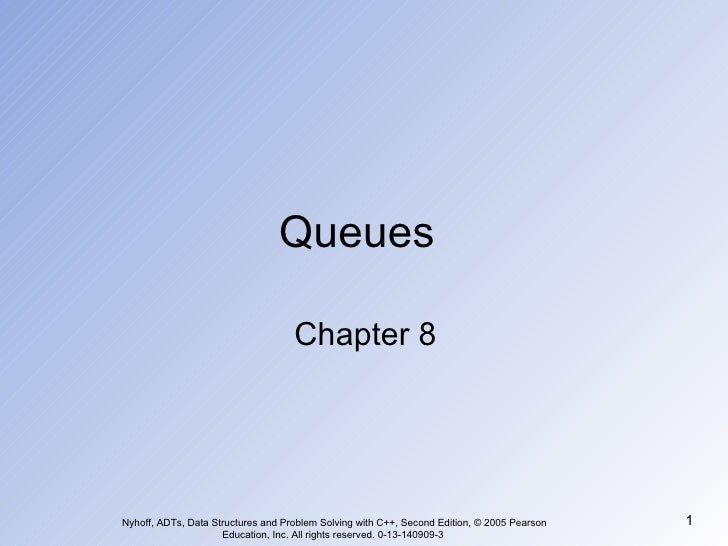 Queues Chapter 8 Nyhoff, ADTs, Data Structures and Problem Solving with C++, Second Edition, © 2005 Pearson Education, Inc...
