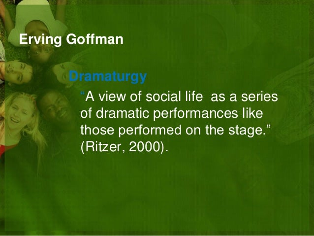 erving goffmans views on dramaturgy and socialization Sociology has gradually expanded its focus to include more diverse subjects such as health, medical, penal institutions,  herbert blumer, and erving goffmann.