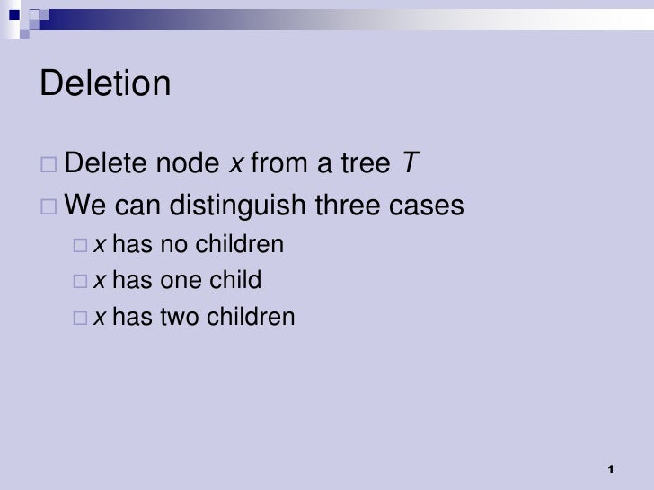 Deletion Deletenode x from a tree T We can distinguish three cases  x  has no children   x has one child   x has two ...