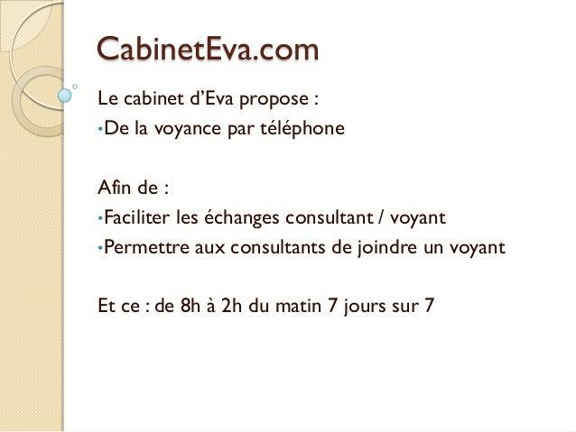 CabinetEva.com Le cabinet d'Eva propose : •De la voyance par téléphone Afin de : •Faciliter les échanges consultant / voya...