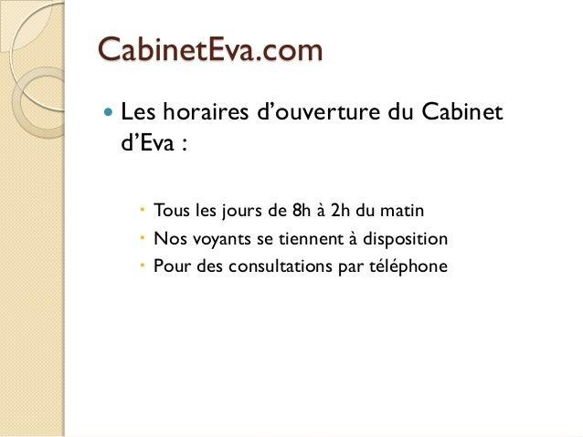 CabinetEva.com   Les horaires d'ouverture du Cabinet d'Eva :  Tous les jours de 8h à 2h du matin  Nos voyants se tienne...