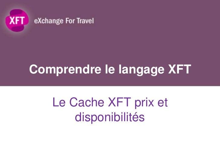 Comprendre le langage XFT   Le Cache XFT prix et       disponibilités