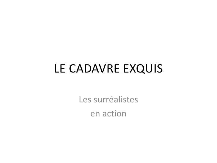 LE CADAVRE EXQUIS<br />Les surréalistes<br />en action<br />