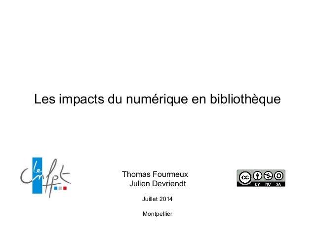 Les impacts du numérique en bibliothèque Thomas Fourmeux Julien Devriendt Juillet 2014 Montpellier
