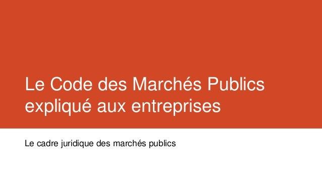 Le Code des Marchés Publicsexpliqué aux entreprisesLe cadre juridique des marchés publics