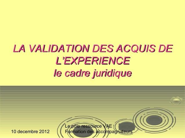 LA VALIDATION DES ACQUIS DE        L'EXPERIENCE       le cadre juridique                   Le pôle ressource VAE10 decembr...