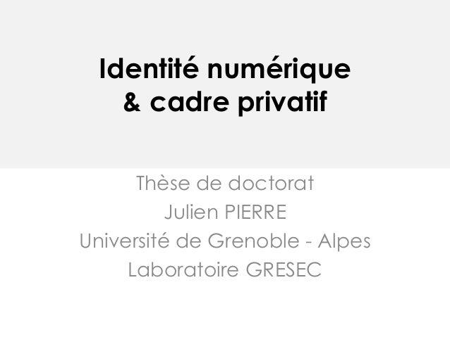 Identité numérique& cadre privatifThèse de doctoratJulien PIERREUniversité de Grenoble - AlpesLaboratoire GRESEC