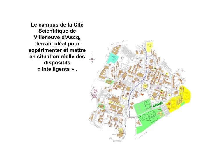 Le campus de la Cité    Scientifique de  Villeneuve d'Ascq,   terrain idéal pourexpérimenter et mettreen situation réelle ...