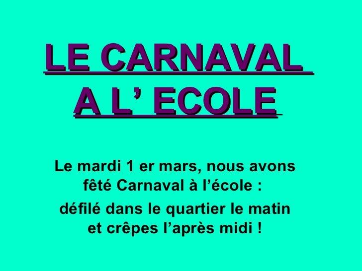 LE CARNAVAL  A L' ECOLE   Le mardi 1 er mars, nous avons fêté Carnaval à l'école :  défilé dans le quartier le matin et cr...
