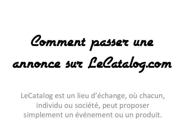 Comment passer une annonce sur LeCatalog.com LeCatalog  est  un  lieu  d'échange,  où  chacun,   individu  ...