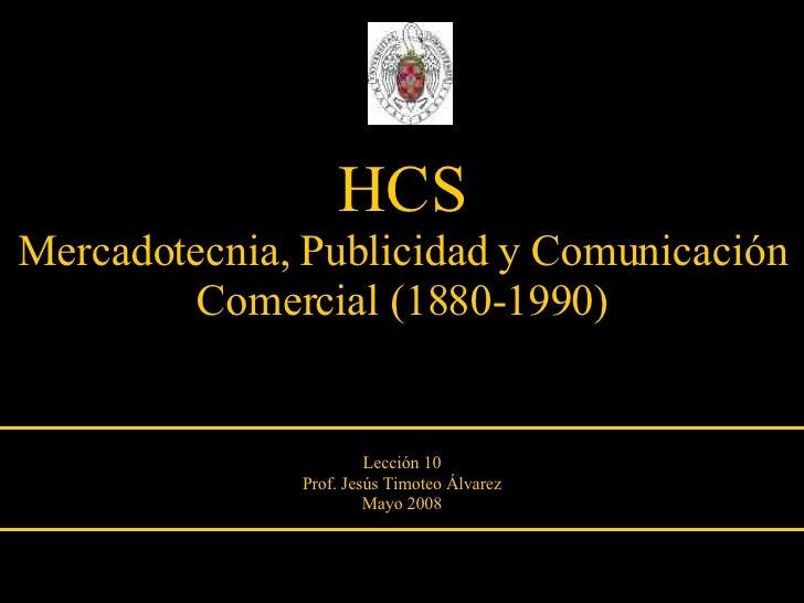 HCS Mercadotecnia, Publicidad y Comunicación Comercial (1880-1990) Lección 10 Prof. Jesús Timoteo Álvarez Mayo 2008