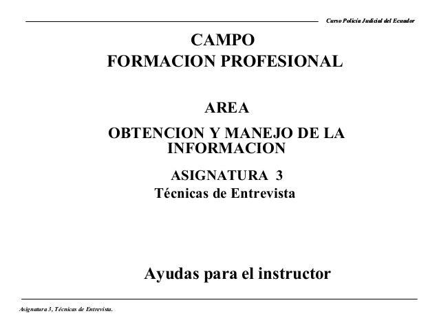 Curso Policía Judicial del Ecuador  CAMPO FORMACION PROFESIONAL AREA OBTENCION Y MANEJO DE LA INFORMACION ASIGNATURA 3 Téc...