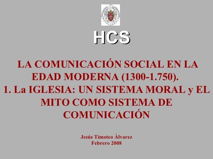HCS LA COMUNICACIÓN SOCIAL EN LA EDAD MODERNA (1300-1.750).  1. La IGLESIA: UN SISTEMA MORAL y EL MITO COMO SISTEMA DE COM...