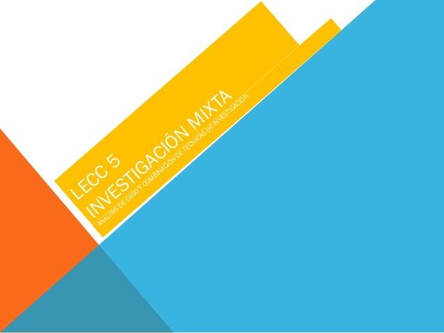 LECC 5 INVESTIGACIÓN M IXTA ANÁLISIS DE CASO Y COM BINACIÓN DE TÉCNICAS DE INVESTIGACIÓN