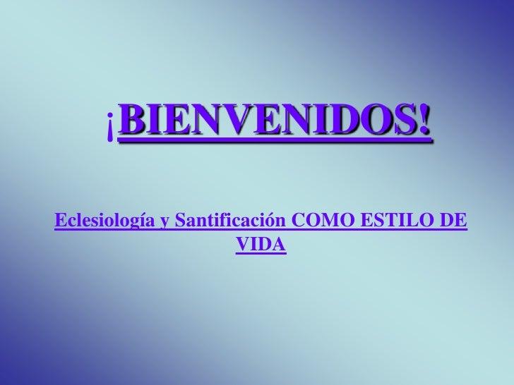 ¡BIENVENIDOS!<br />Eclesiología y Santificación COMO ESTILO DE VIDA<br />