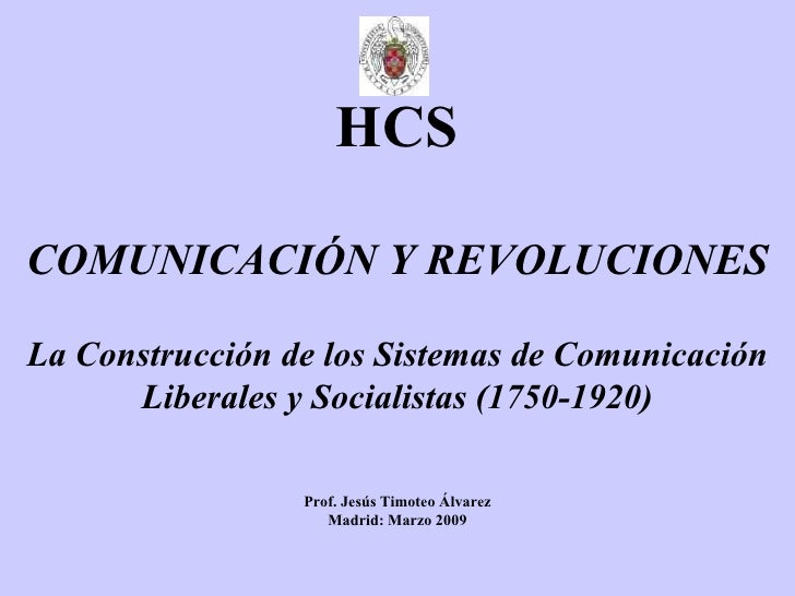 HCS COMUNICACIÓN Y REVOLUCIONES La Construcción de los Sistemas de Comunicación Liberales y Socialistas (1750-1920) Prof. ...