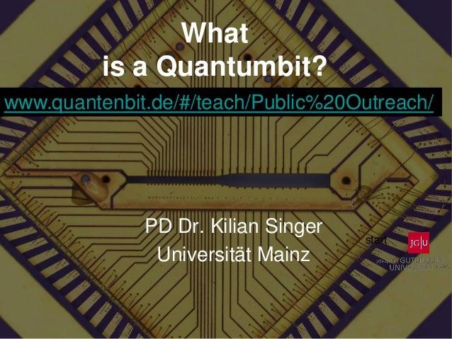 What is a Quantumbit? PD Dr. Kilian Singer Universität Mainz www.quantenbit.de/#/teach/Public%20Outreach/ start