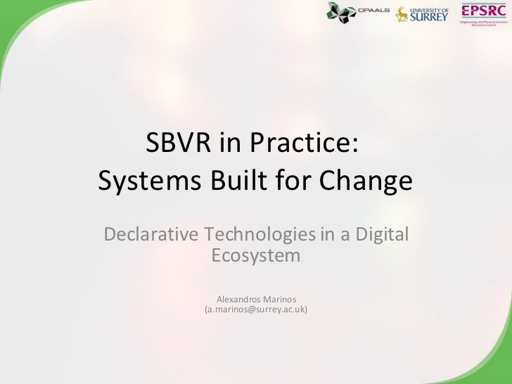 SBVR in Practice:  Systems Built for Change Declarative Technologies in a Digital Ecosystem Alexandros Marinos (a.marinos@...