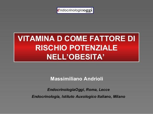 VITAMINA D COME FATTORE DI RISCHIO POTENZIALE NELL'OBESITA' Massimiliano Andrioli EndocrinologiaOggi, Roma, Lecce Endocrin...