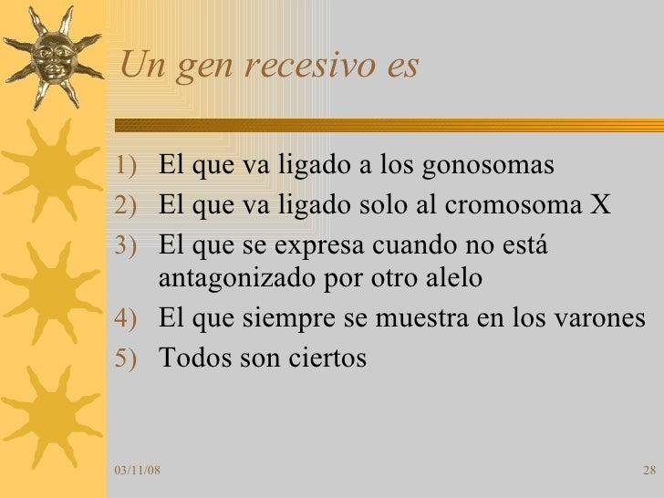 Un gen recesivo es <ul><li>El que va ligado a los gonosomas </li></ul><ul><li>El que va ligado solo al cromosoma X </li></...