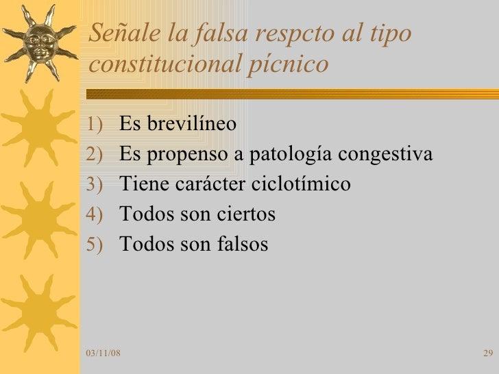 Señale la falsa respcto al tipo constitucional pícnico <ul><li>Es brevilíneo </li></ul><ul><li>Es propenso a patología con...