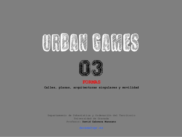 URBAN GAMES 03 FORMAS Calles, plazas, arquitecturas singulares y movilidad Departamento de Urbanística y Ordenación del Te...