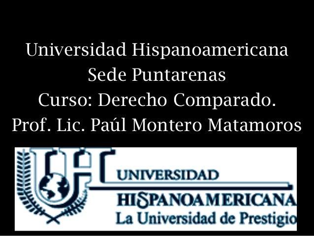 Universidad Hispanoamericana          Sede Puntarenas   Curso: Derecho Comparado.Prof. Lic. Paúl Montero Matamoros