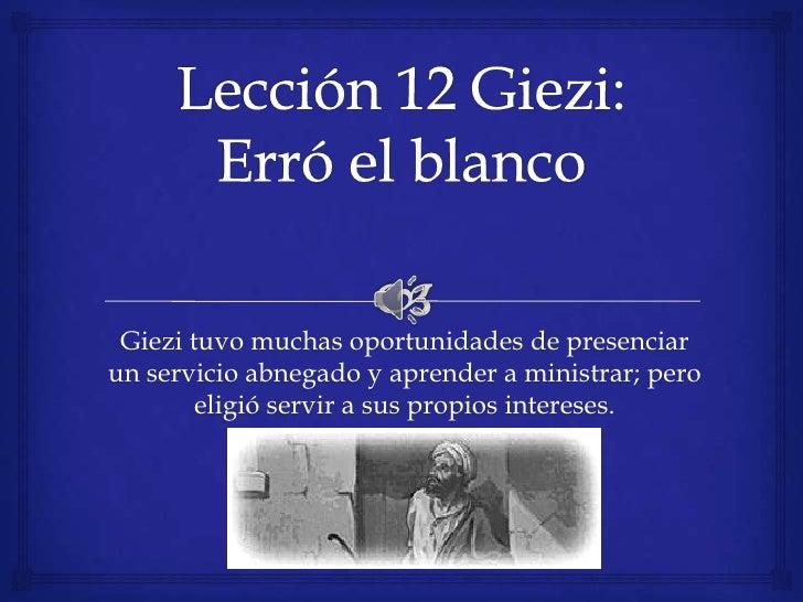 Lección12 Giezi: Erró el blanco<br />Giezi tuvo muchas oportunidades de presenciar un servicio abnegado y aprender a minis...