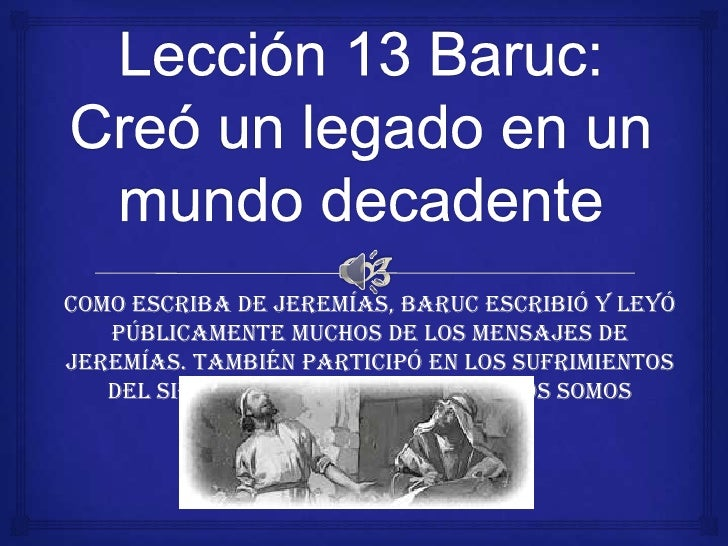 Lección 13 Baruc: Creó un legado en un mundo decadente<br />Como escriba de Jeremías, Baruc escribió y leyó públicamente m...