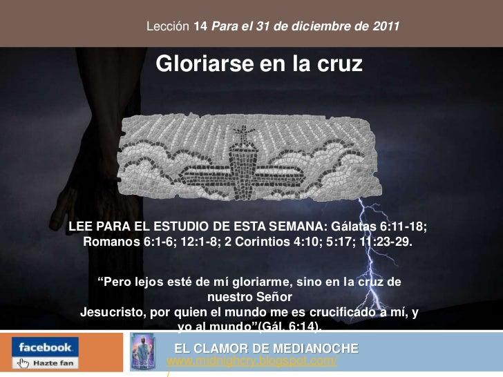 Lección 14 Para el 31 de diciembre de 2011              Gloriarse en la cruzLEE PARA EL ESTUDIO DE ESTA SEMANA: Gálatas 6:...